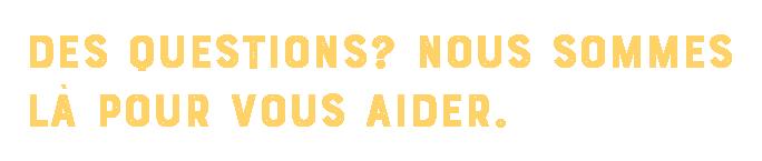 Des Questions? Nous sommes la pour vous aider.